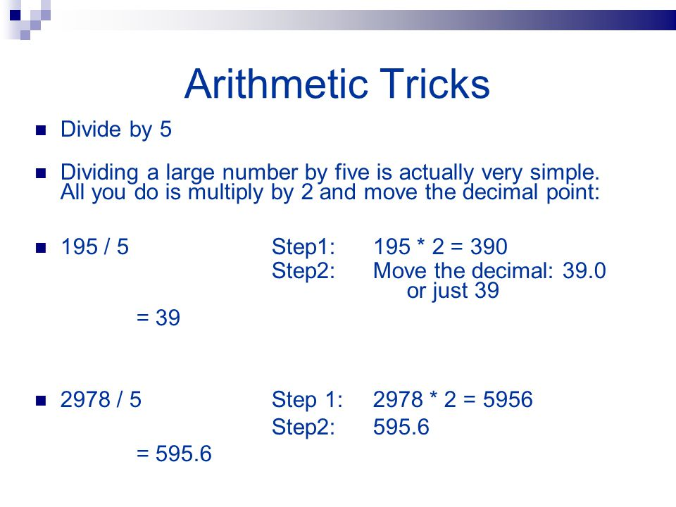Arithmetic Tricks Divide by 5 Dividing a large number by five is actually very simple. All you do is multiply by 2 and move the decimal point: 195 / 5