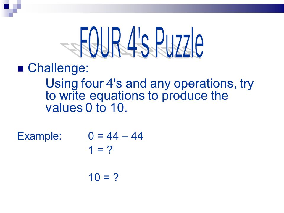 FOUR 4's Puzzle Solution 0 (4+4) – (4+4) 1 (4+4–4)/4 44/44 2 (4*4)/(4+4) 3 (4+4+4)/4 (4*4–4)/4 4 (4–4)*4+4 5 (4*4+4)/4 6 ((4+4)/4)+4 7 (4+4) – (4/4) 44/4–4 8 (4*4) – (4+4) 4+4+4–4 9 (4/4)+4+4 10(44–4)/4 try to write equations to produce the values 0 to 100.