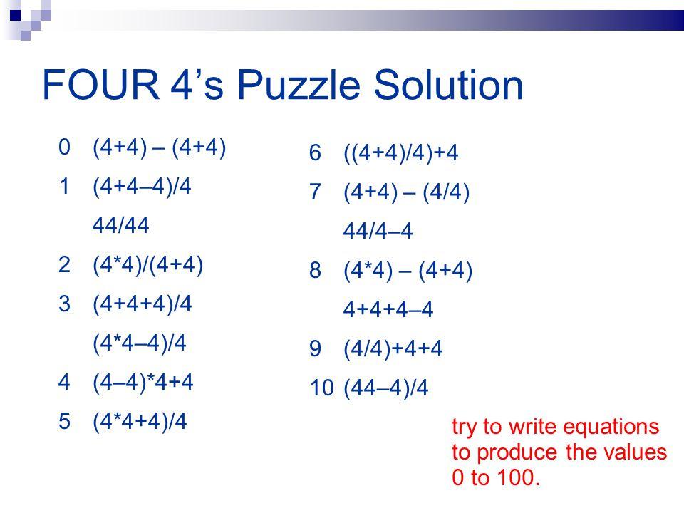 FOUR 4's Puzzle Solution 0 (4+4) – (4+4) 1 (4+4–4)/4 44/44 2 (4*4)/(4+4) 3 (4+4+4)/4 (4*4–4)/4 4 (4–4)*4+4 5 (4*4+4)/4 6 ((4+4)/4)+4 7 (4+4) – (4/4) 4
