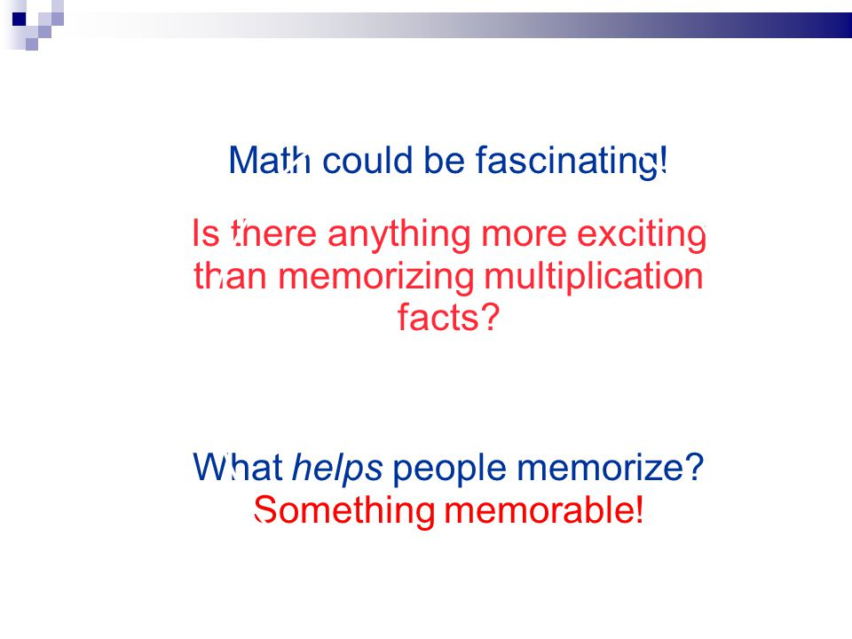 Is there anything more exciting than memorizing multiplication facts? What helps people memorize? Something memorable! Math could be fascinating!