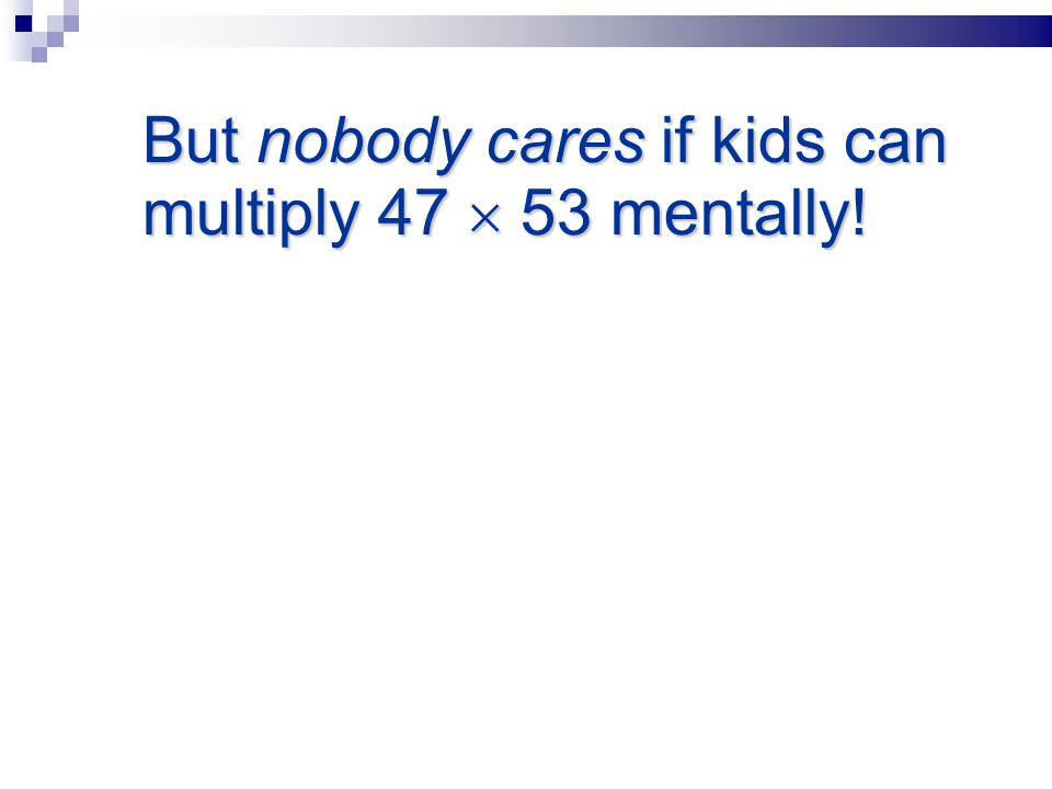 But nobody cares if kids can multiply 47  53 mentally!