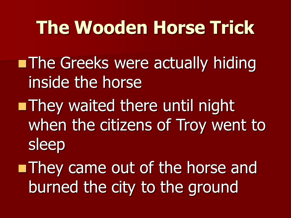 The Wooden Horse Trick The Greeks told the Trojans they were going to surrender The Greeks told the Trojans they were going to surrender As a peace gesture, they presented the city with a giant wooden horse As a peace gesture, they presented the city with a giant wooden horse The Trojans brought it into their city The Trojans brought it into their city