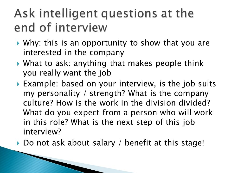 Why: this is an opportunity to show that you are interested in the company  What to ask: anything that makes people think you really want the job  Example: based on your interview, is the job suits my personality / strength.