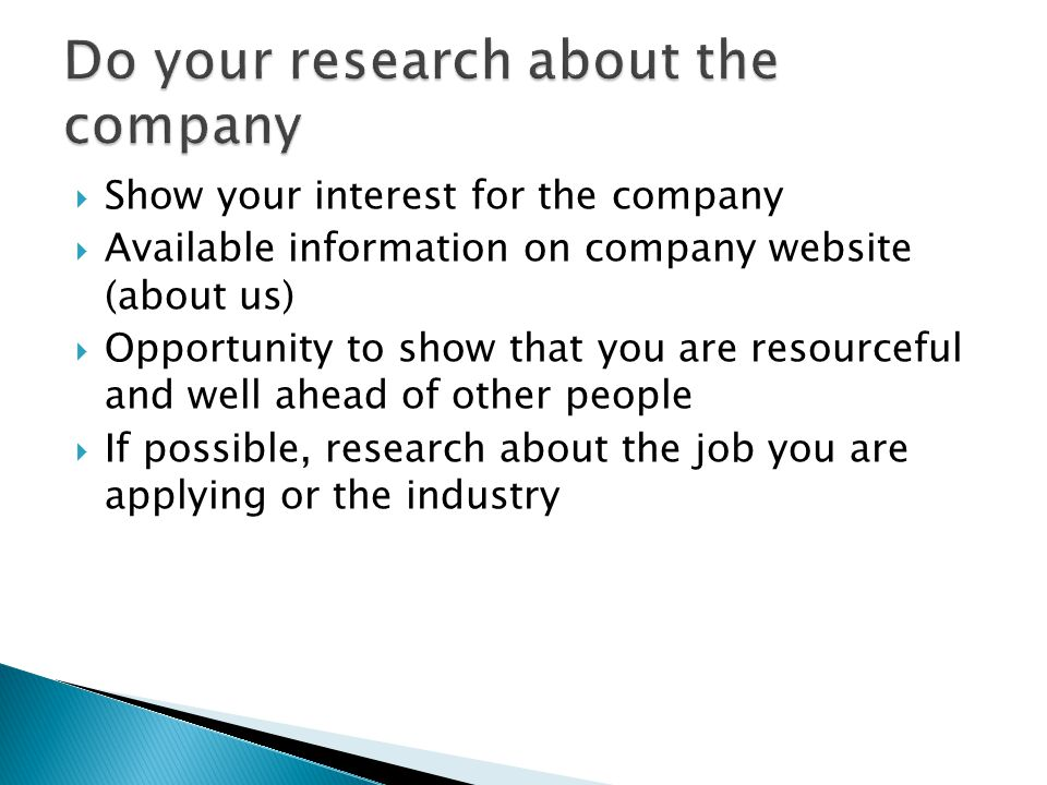  Show your interest for the company  Available information on company website (about us)  Opportunity to show that you are resourceful and well ahead of other people  If possible, research about the job you are applying or the industry