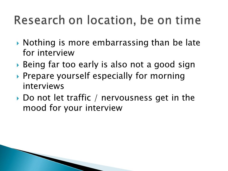  Nothing is more embarrassing than be late for interview  Being far too early is also not a good sign  Prepare yourself especially for morning interviews  Do not let traffic / nervousness get in the mood for your interview