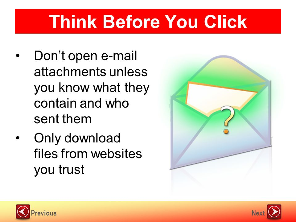 NextPrevious Think Before You Click Don't open e-mail attachments unless you know what they contain and who sent them Only download files from websites you trust