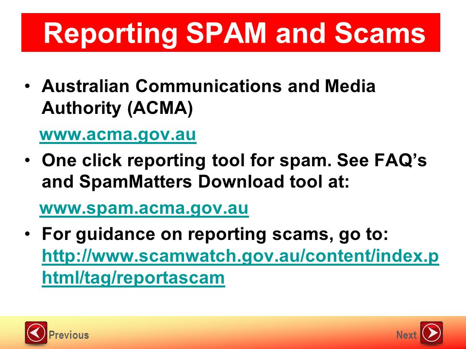 NextPrevious Reporting SPAM and Scams Australian Communications and Media Authority (ACMA) www.acma.gov.au One click reporting tool for spam.