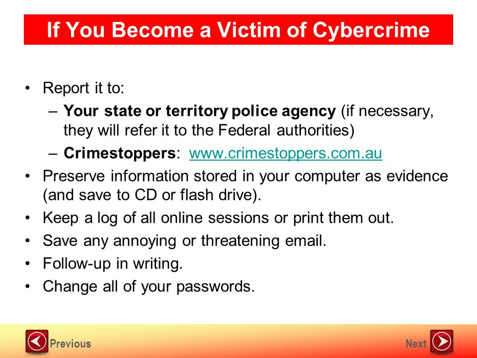 NextPrevious If You Become a Victim of Cybercrime Report it to: –Your state or territory police agency (if necessary, they will refer it to the Federal authorities) –Crimestoppers: www.crimestoppers.com.auwww.crimestoppers.com.au Preserve information stored in your computer as evidence (and save to CD or flash drive).