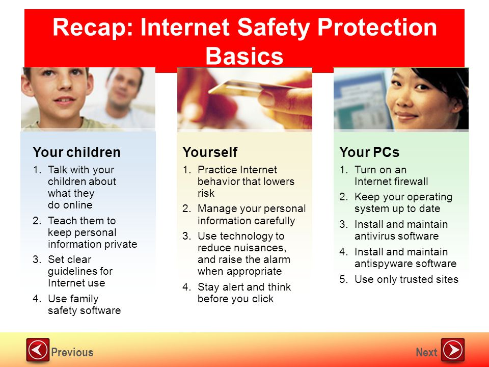 NextPrevious Recap: Internet Safety Protection Basics Your PCs 1.Turn on an Internet firewall 2.Keep your operating system up to date 3.Install and maintain antivirus software 4.Install and maintain antispyware software 5.Use only trusted sites Yourself 1.Practice Internet behavior that lowers risk 2.Manage your personal information carefully 3.Use technology to reduce nuisances, and raise the alarm when appropriate 4.Stay alert and think before you click Your children 1.Talk with your children about what they do online 2.Teach them to keep personal information private 3.Set clear guidelines for Internet use 4.Use family safety software