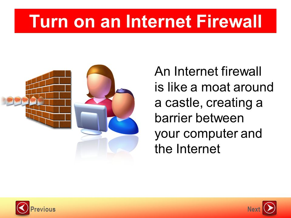 NextPrevious Turn on an Internet Firewall An Internet firewall is like a moat around a castle, creating a barrier between your computer and the Internet
