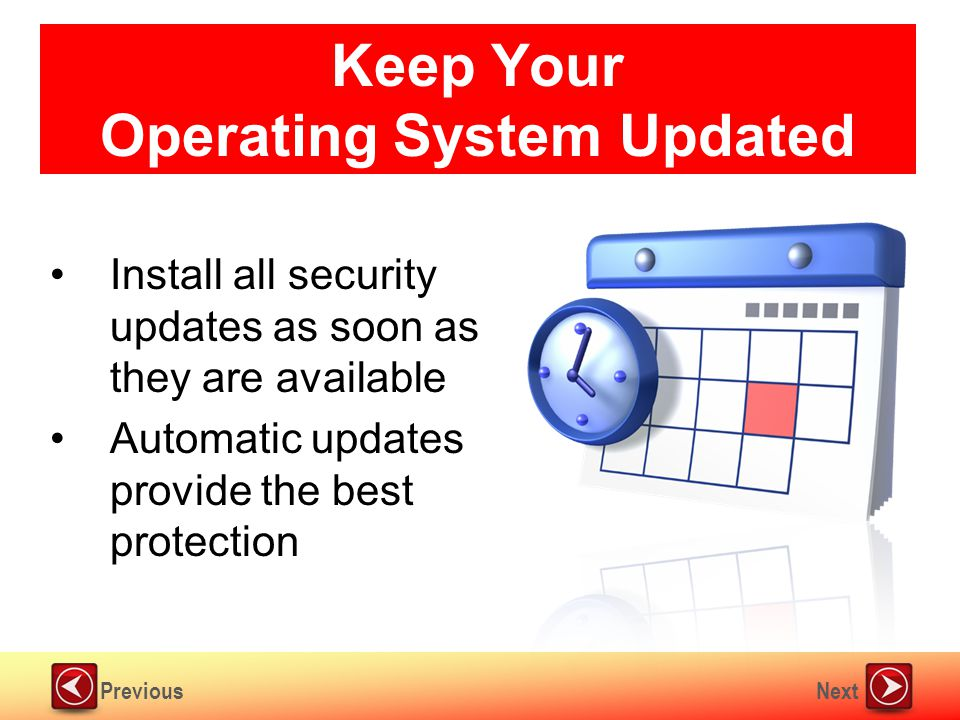 NextPrevious Keep Your Operating System Updated Install all security updates as soon as they are available Automatic updates provide the best protection