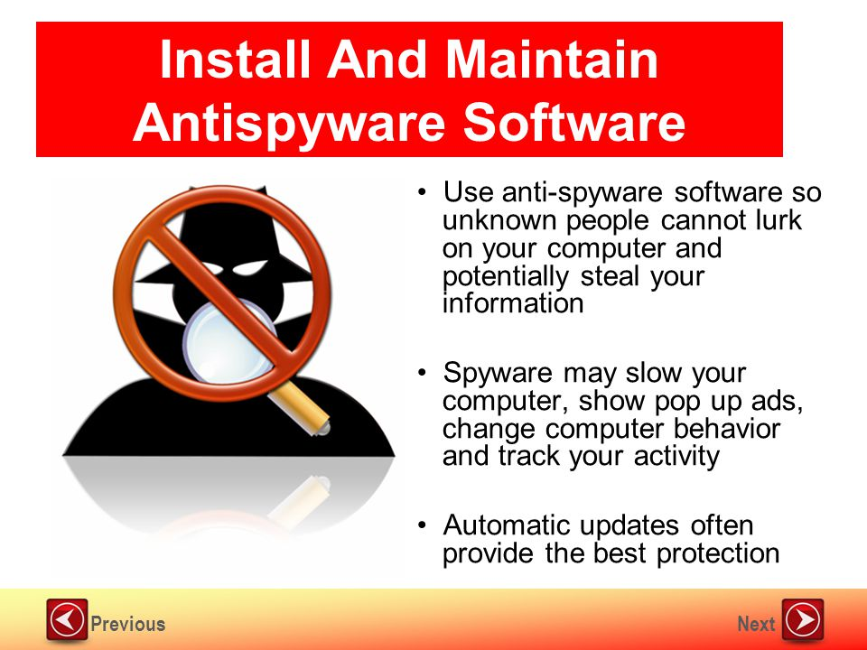 NextPrevious Install And Maintain Antispyware Software Use anti-spyware software so unknown people cannot lurk on your computer and potentially steal your information Spyware may slow your computer, show pop up ads, change computer behavior and track your activity Automatic updates often provide the best protection