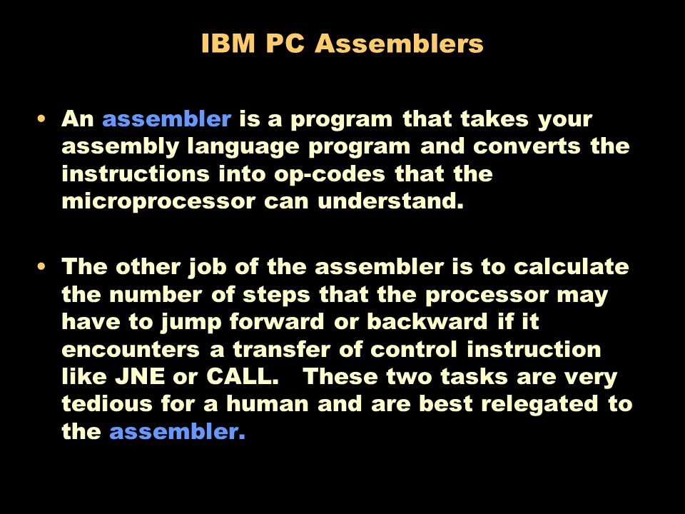 IBM PC Assemblers An assembler is a program that takes your assembly language program and converts the instructions into op-codes that the microprocessor can understand.