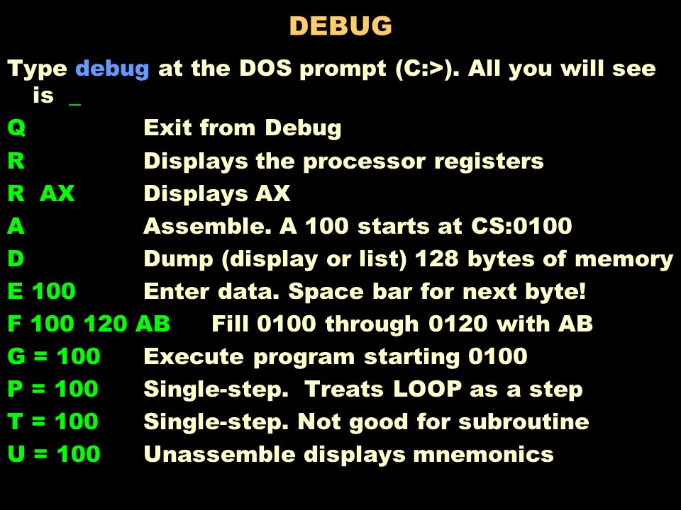 DEBUG Type debug at the DOS prompt (C:>).