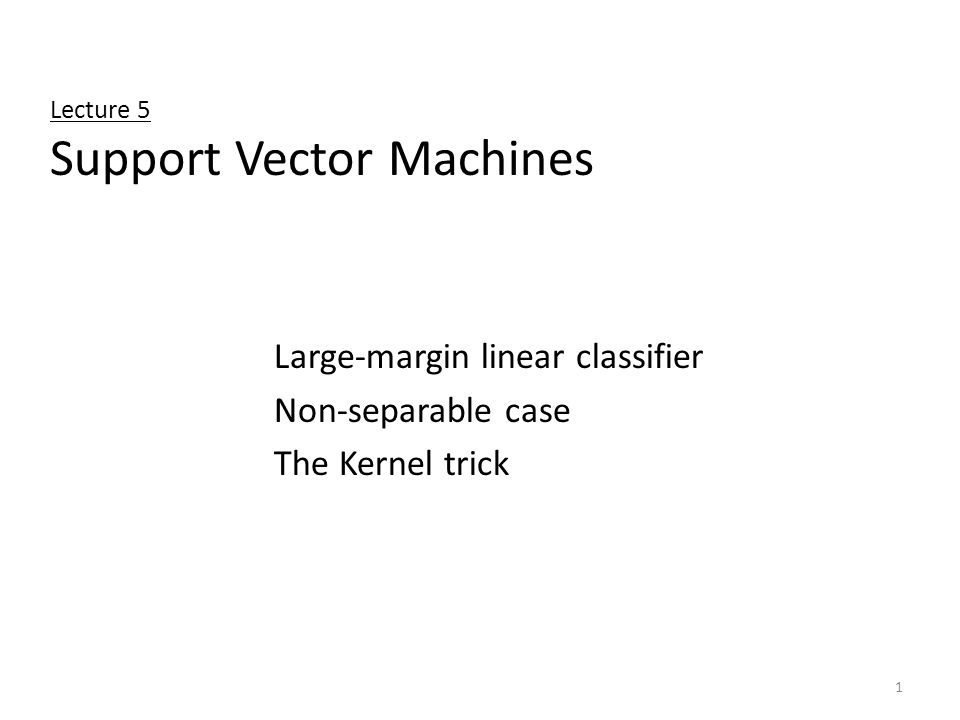 1 Lecture 5 Support Vector Machines Large-margin linear classifier Non-separable case The Kernel trick