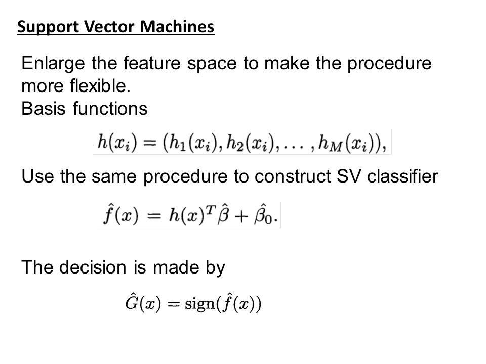 Support Vector Machines Enlarge the feature space to make the procedure more flexible.