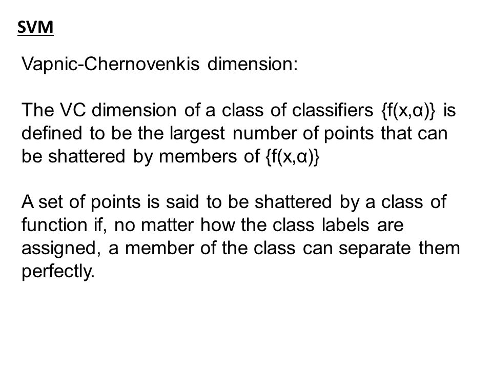 SVM Vapnic-Chernovenkis dimension: The VC dimension of a class of classifiers {f(x,α)} is defined to be the largest number of points that can be shattered by members of {f(x,α)} A set of points is said to be shattered by a class of function if, no matter how the class labels are assigned, a member of the class can separate them perfectly.