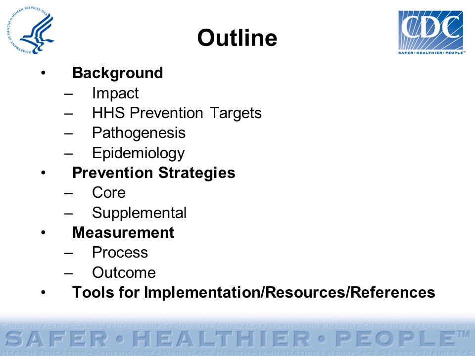 Outline Background –Impact –HHS Prevention Targets –Pathogenesis –Epidemiology Prevention Strategies –Core –Supplemental Measurement –Process –Outcome