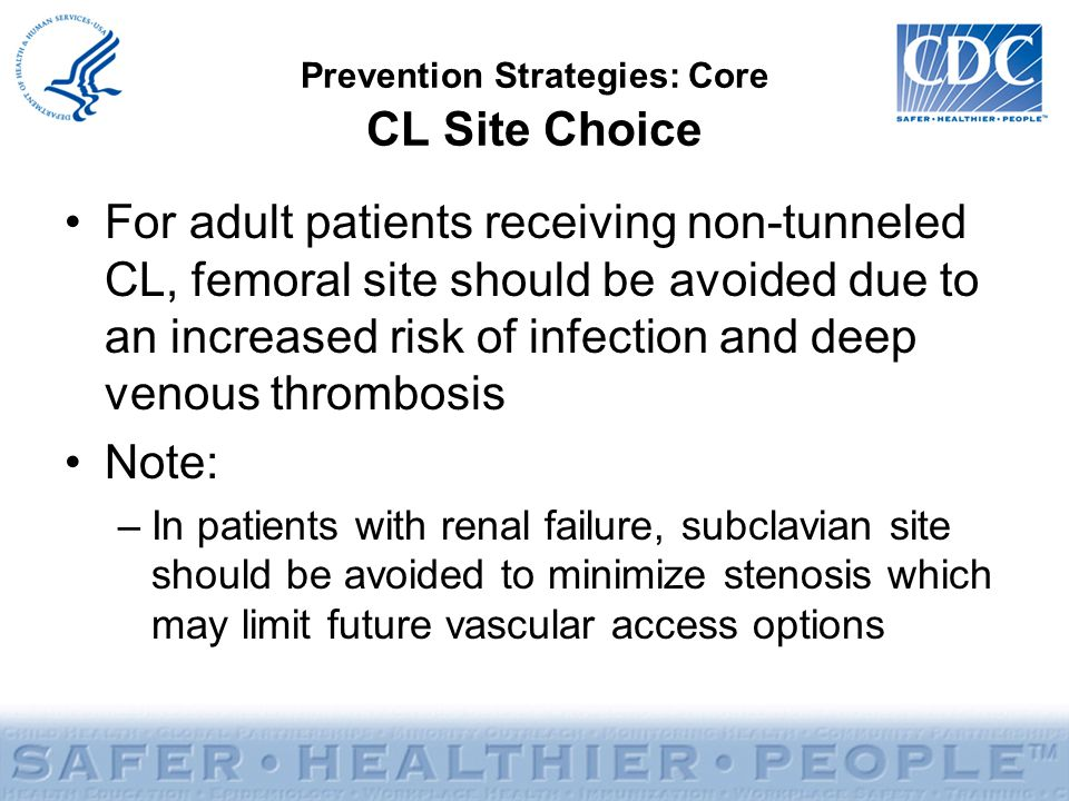 Prevention Strategies: Core CL Site Choice For adult patients receiving non-tunneled CL, femoral site should be avoided due to an increased risk of in