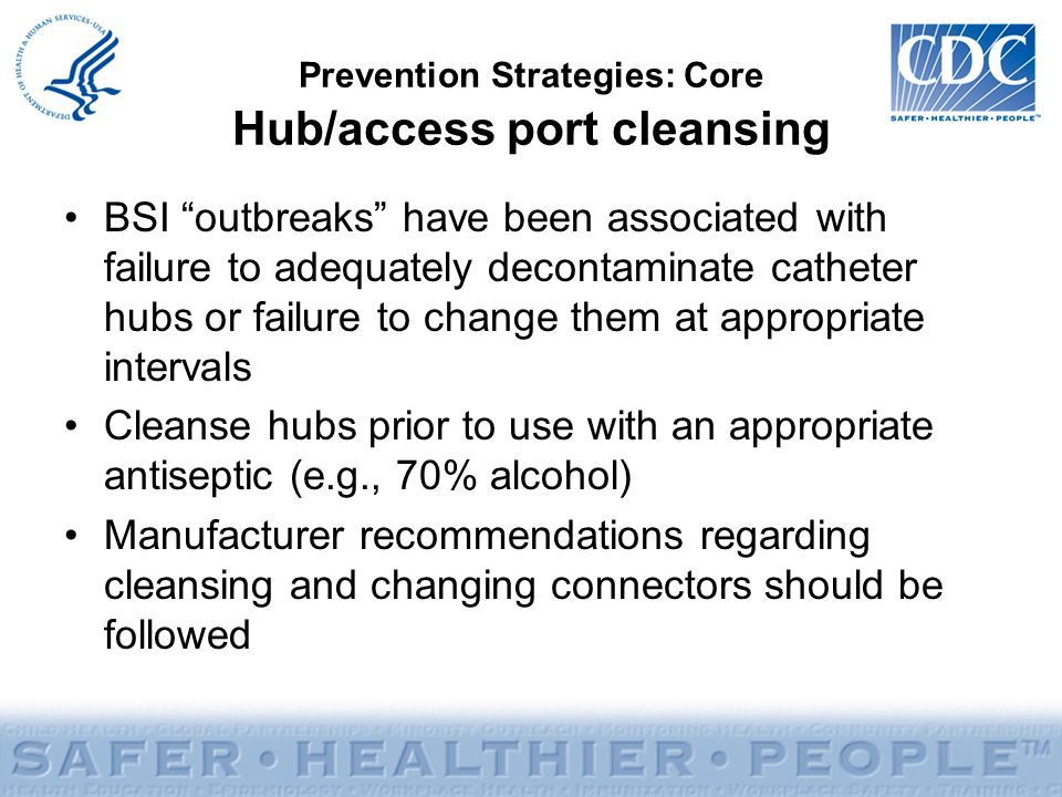 "Prevention Strategies: Core Hub/access port cleansing BSI ""outbreaks"" have been associated with failure to adequately decontaminate catheter hubs or f"