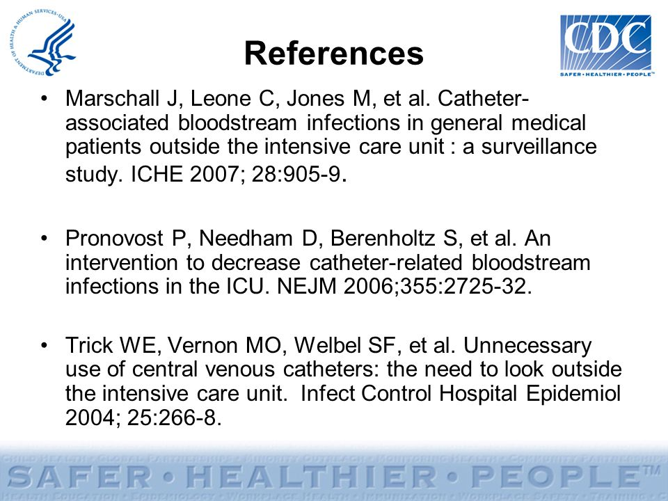 References Marschall J, Leone C, Jones M, et al. Catheter- associated bloodstream infections in general medical patients outside the intensive care un