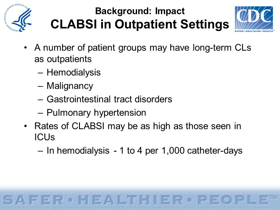 Background: Impact CLABSI in Outpatient Settings A number of patient groups may have long-term CLs as outpatients –Hemodialysis –Malignancy –Gastroint