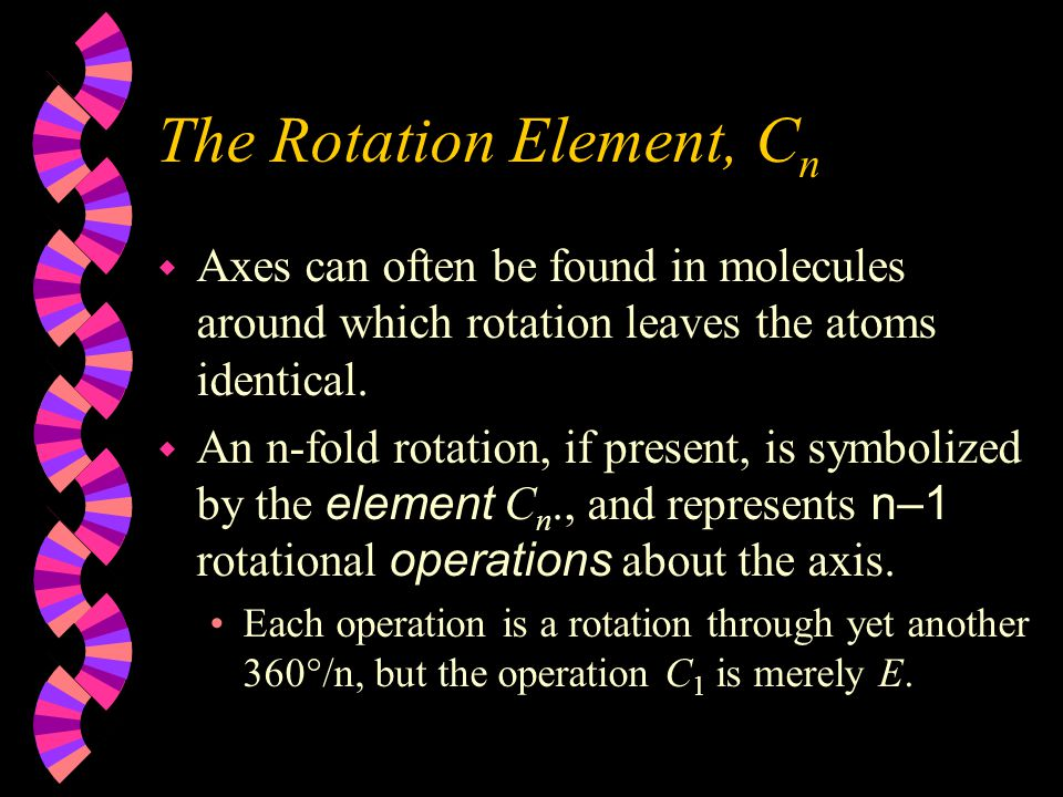 The Identity Operation, E w One way of finding a molecule is after nothing has been done to it! That counts.  No matter how asymmetrical a molecule i