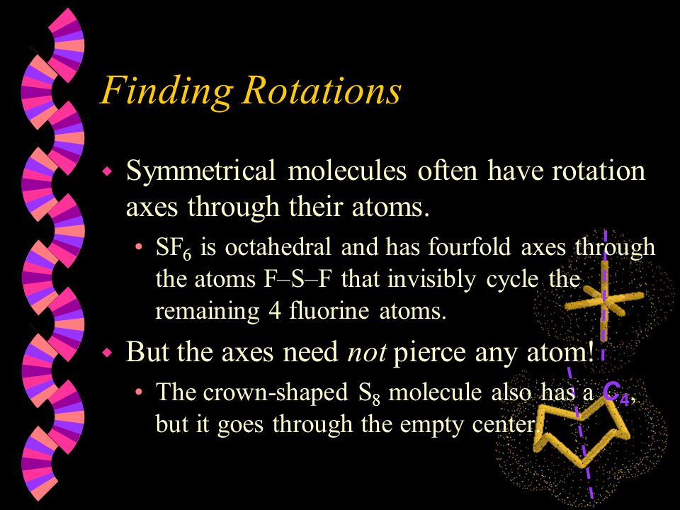 The Rotation Element, C n w Axes can often be found in molecules around which rotation leaves the atoms identical.