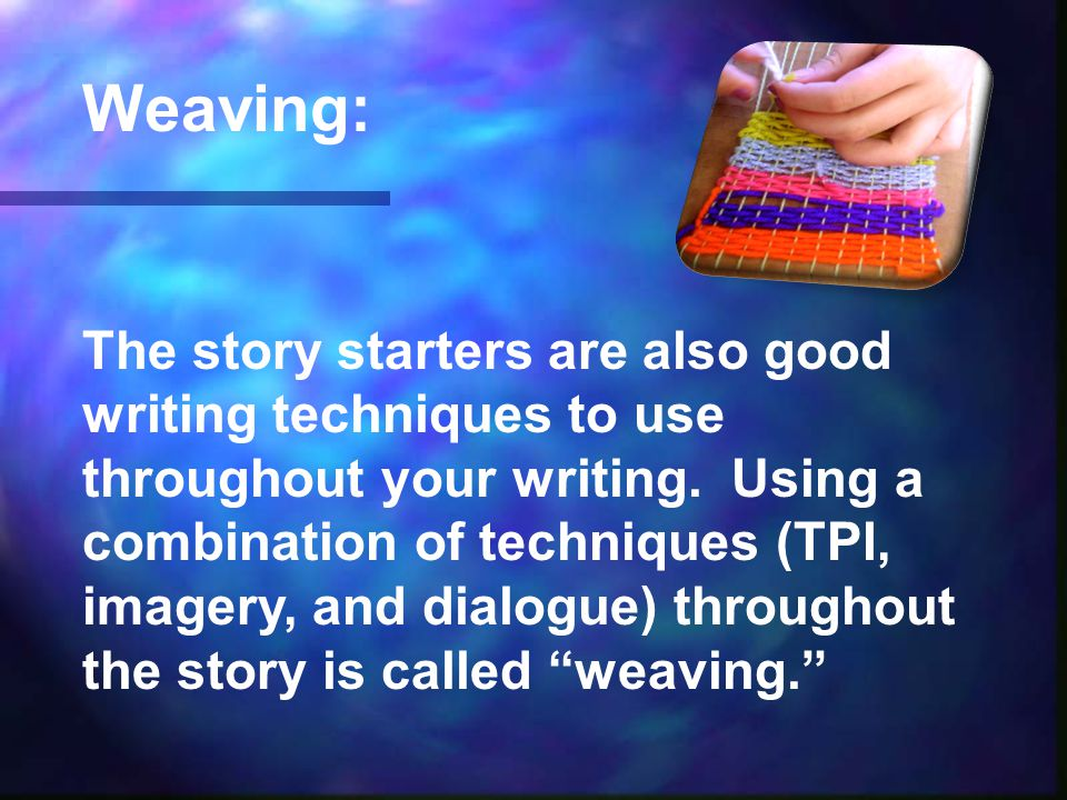Weaving: The story starters are also good writing techniques to use throughout your writing.