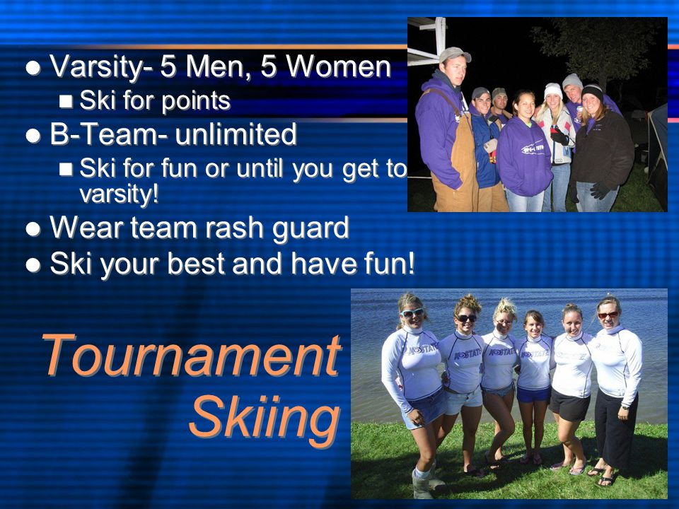 Tournament Skiing Varsity- 5 Men, 5 Women Ski for points B-Team- unlimited Ski for fun or until you get to varsity.