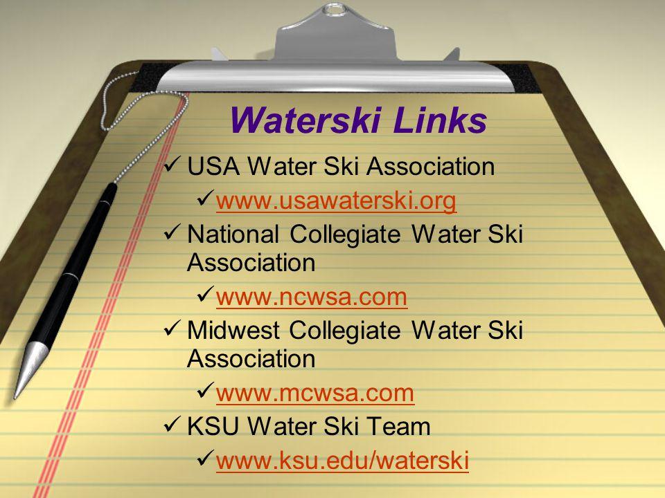 Waterski Links USA Water Ski Association www.usawaterski.org National Collegiate Water Ski Association www.ncwsa.com Midwest Collegiate Water Ski Association www.mcwsa.com KSU Water Ski Team www.ksu.edu/waterski