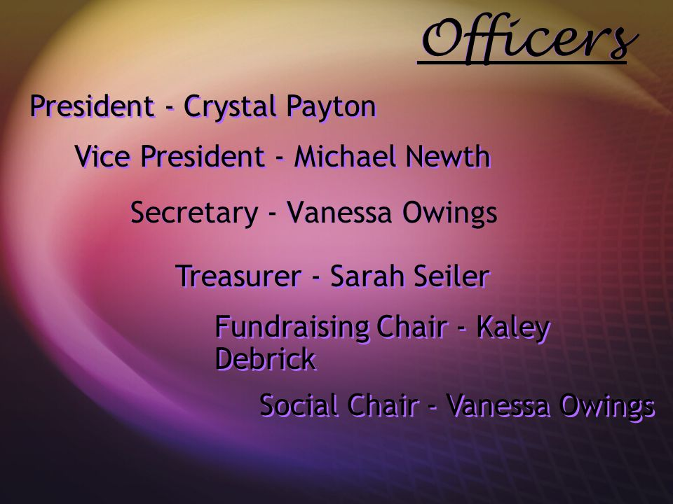 Officers Secretary - Vanessa Owings President - Crystal Payton Vice President - Michael Newth Social Chair - Vanessa Owings Fundraising Chair - Kaley Debrick Treasurer - Sarah Seiler