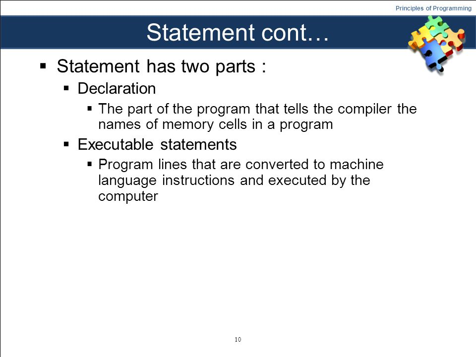 Principles of Programming Statement cont…  Statement has two parts :  Declaration  The part of the program that tells the compiler the names of memory cells in a program  Executable statements  Program lines that are converted to machine language instructions and executed by the computer 10
