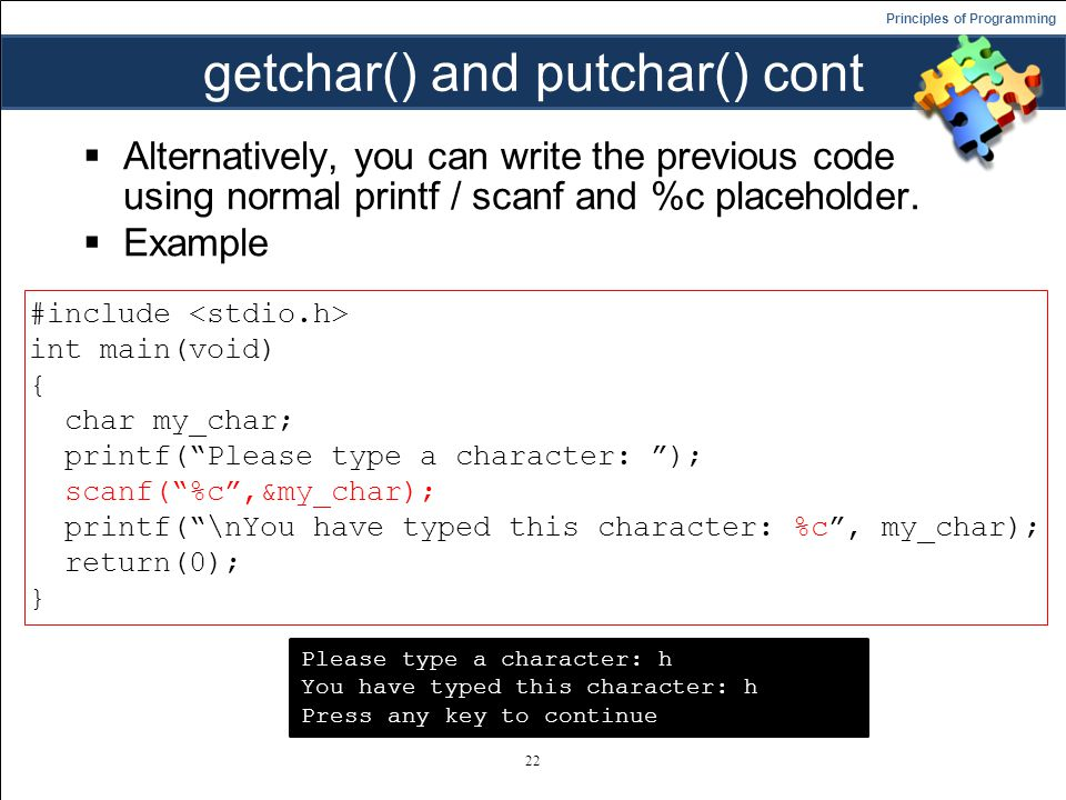 Principles of Programming getchar() and putchar() cont  Alternatively, you can write the previous code using normal printf / scanf and %c placeholder.