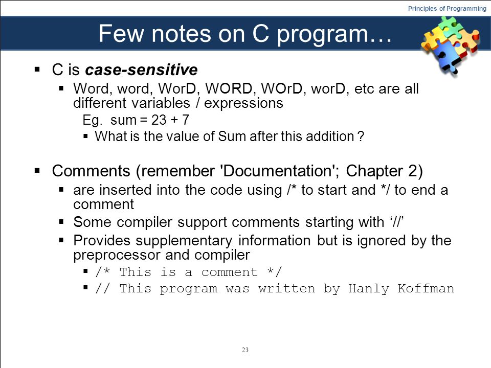 Principles of Programming Few notes on C program…  C is case-sensitive  Word, word, WorD, WORD, WOrD, worD, etc are all different variables / expressions Eg.