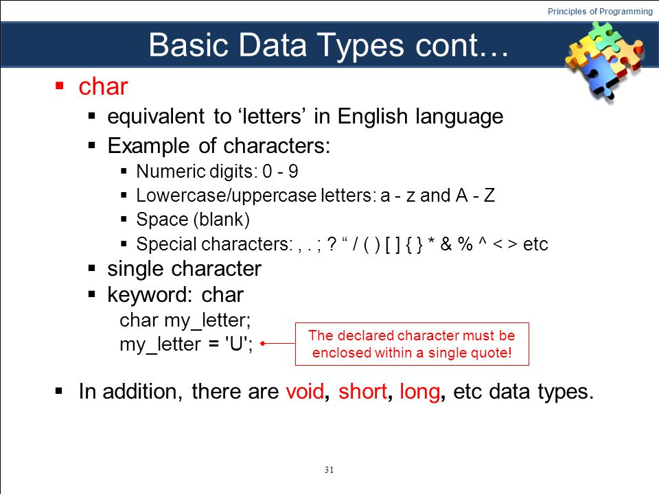 Principles of Programming Basic Data Types cont…  char  equivalent to 'letters' in English language  Example of characters:  Numeric digits: 0 - 9  Lowercase/uppercase letters: a - z and A - Z  Space (blank)  Special characters:,.