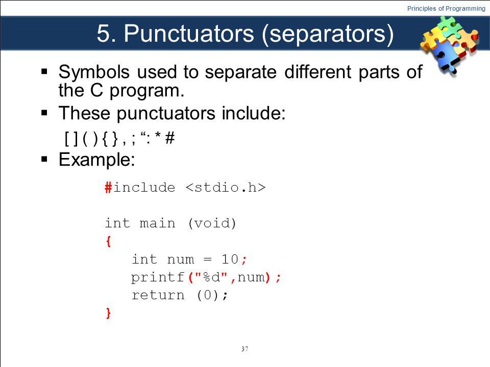 Principles of Programming 5. Punctuators (separators)  Symbols used to separate different parts of the C program.  These punctuators include: [ ] (