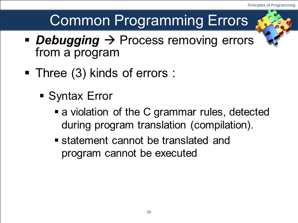 Principles of Programming Common Programming Errors  Debugging  Process removing errors from a program  Three (3) kinds of errors :  Syntax Error  a violation of the C grammar rules, detected during program translation (compilation).