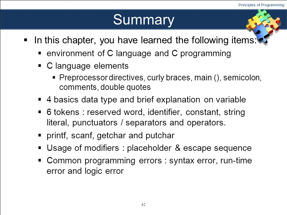 Principles of Programming Summary  In this chapter, you have learned the following items:  environment of C language and C programming  C language elements  Preprocessor directives, curly braces, main (), semicolon, comments, double quotes  4 basics data type and brief explanation on variable  6 tokens : reserved word, identifier, constant, string literal, punctuators / separators and operators.