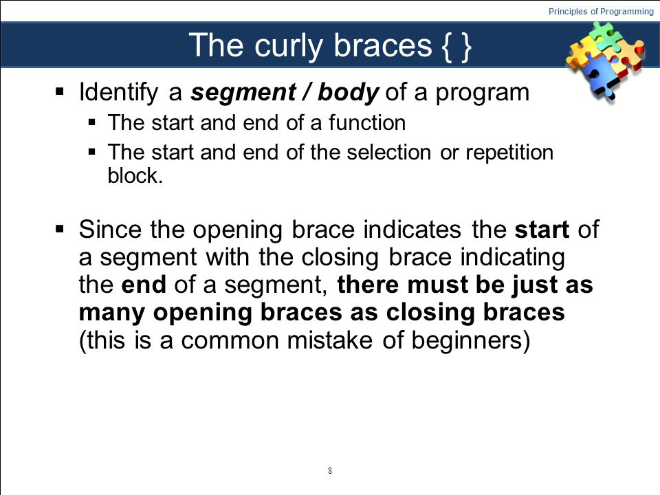 Principles of Programming The curly braces { }  Identify a segment / body of a program  The start and end of a function  The start and end of the selection or repetition block.