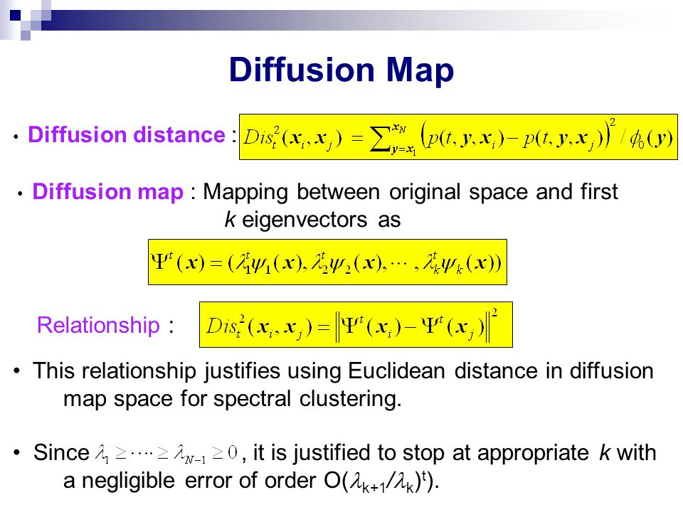 Diffusion Map Diffusion distance : Diffusion map : Mapping between original space and first k eigenvectors as Relationship : This relationship justifi