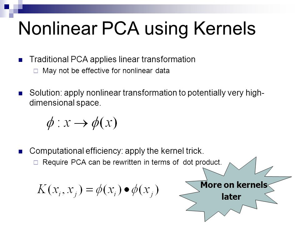 Nonlinear PCA using Kernels Rewrite PCA in terms of dot product The covariance matrix S can be written as Let v be The eigenvector of S corresponding to nonzero eigenvalue Eigenvectors of S lie in the space spanned by all data points.