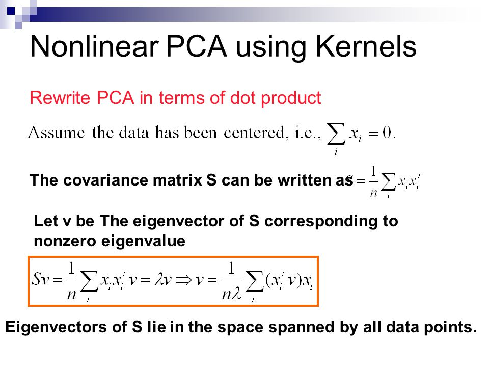 Nonlinear PCA using Kernels Rewrite PCA in terms of dot product The covariance matrix S can be written as Let v be The eigenvector of S corresponding