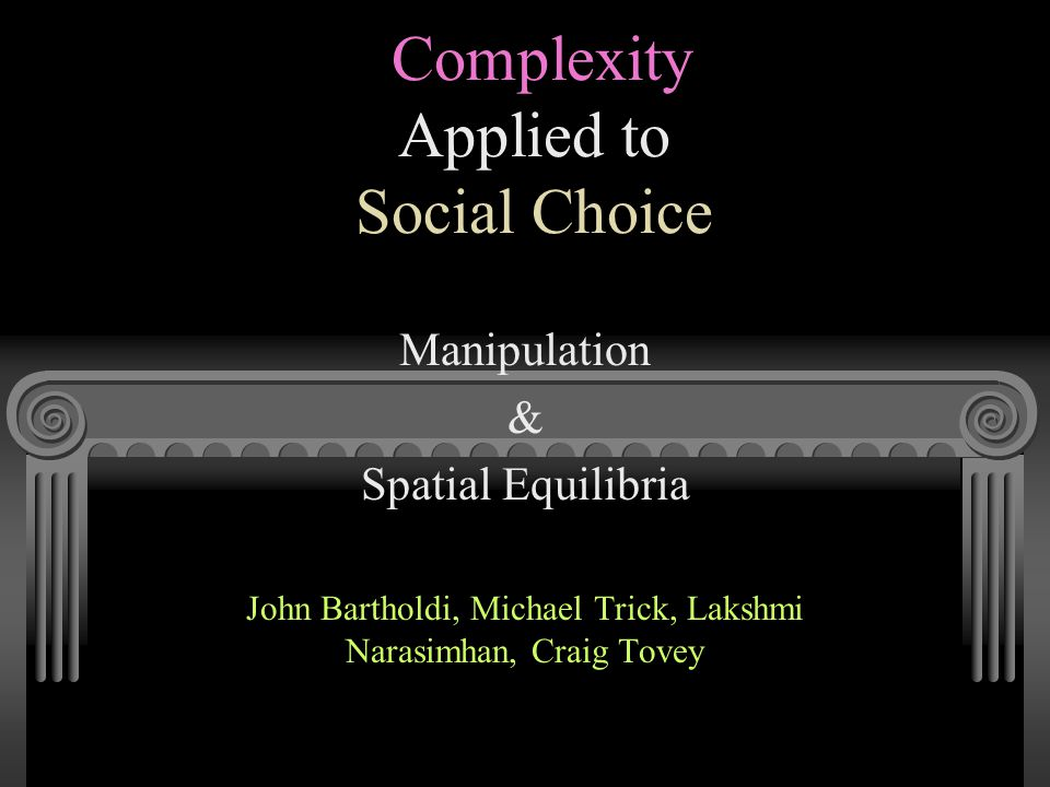 Complexity Applied to Social Choice Manipulation & Spatial Equilibria John Bartholdi, Michael Trick, Lakshmi Narasimhan, Craig Tovey