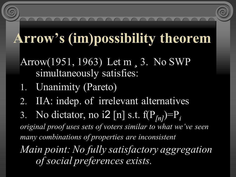 Arrow's (im)possibility theorem Arrow(1951, 1963) Let m ¸ 3. No SWP simultaneously satisfies: 1. Unanimity (Pareto) 2. IIA: indep. of irrelevant alter