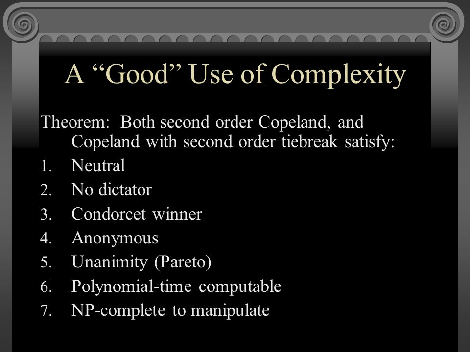 A Good Use of Complexity Theorem: Both second order Copeland, and Copeland with second order tiebreak satisfy: 1.