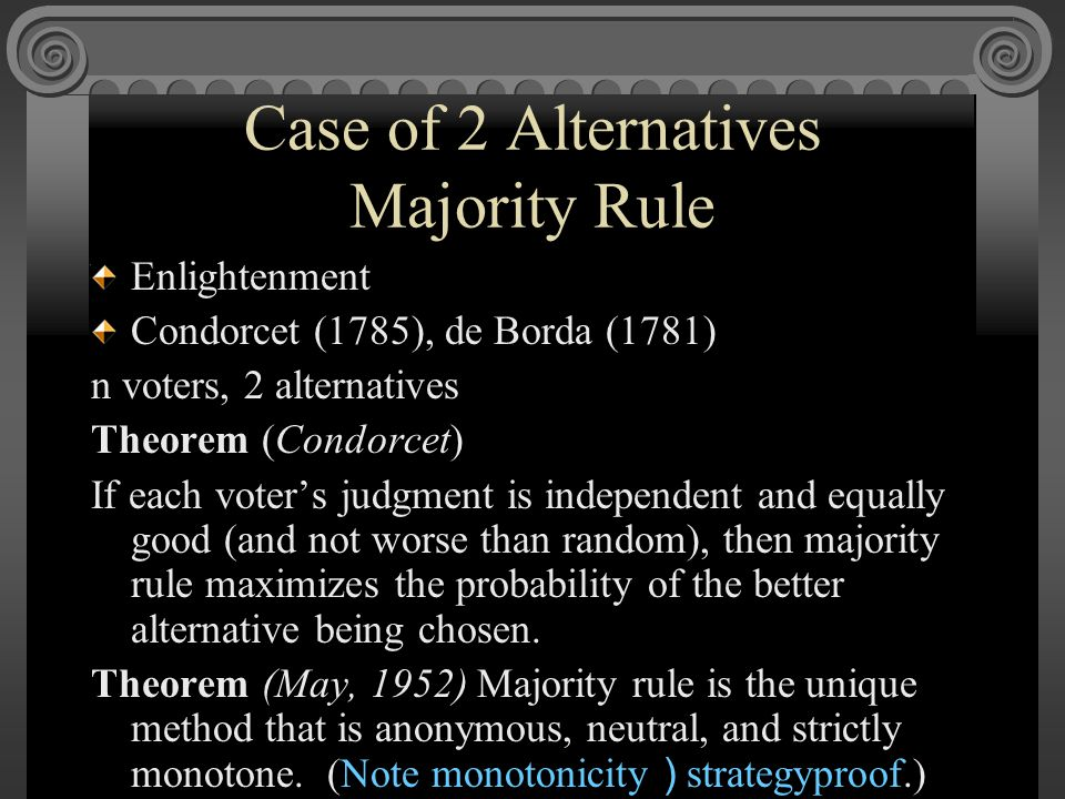 Case of 2 Alternatives Majority Rule Enlightenment Condorcet (1785), de Borda (1781) n voters, 2 alternatives Theorem (Condorcet) If each voter's judgment is independent and equally good (and not worse than random), then majority rule maximizes the probability of the better alternative being chosen.