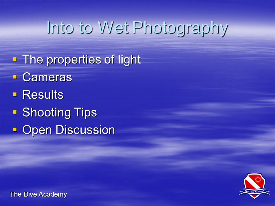 The Dive Academy Into to Wet Photography  The properties of light  Cameras  Results  Shooting Tips  Open Discussion