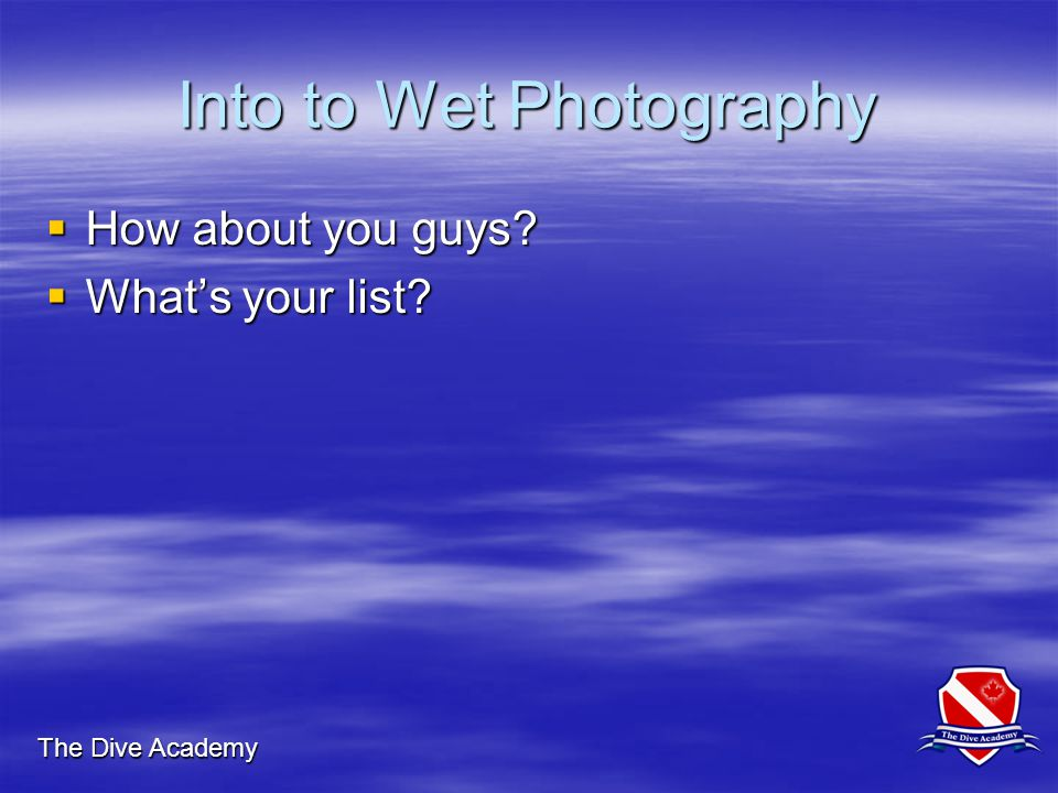 The Dive Academy Into to Wet Photography  How about you guys?  What's your list?