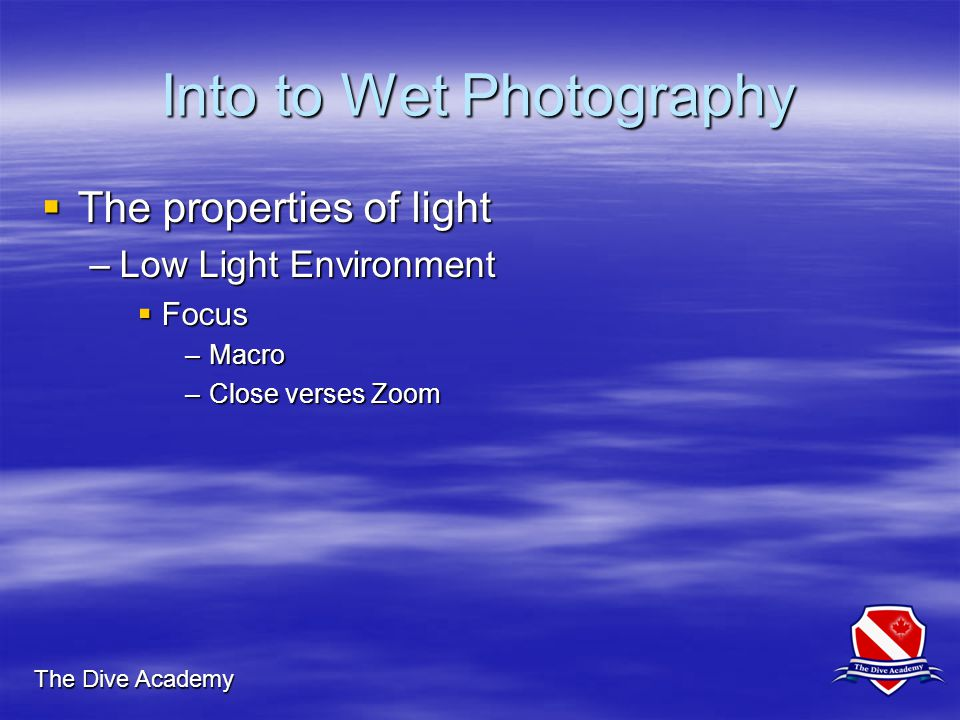 The Dive Academy Into to Wet Photography  The properties of light –Low Light Environment  Focus –Macro –Close verses Zoom